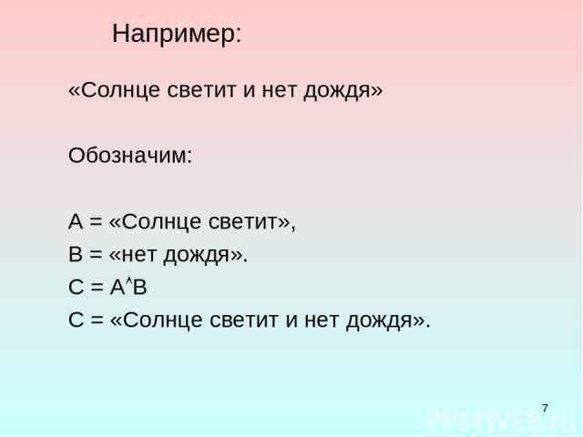 * Например: «Солнце светит и нет дождя» Обозначим: А = «Солнце светит», В = «нет дождя». С = А В С = «Солнце светит и нет дождя».