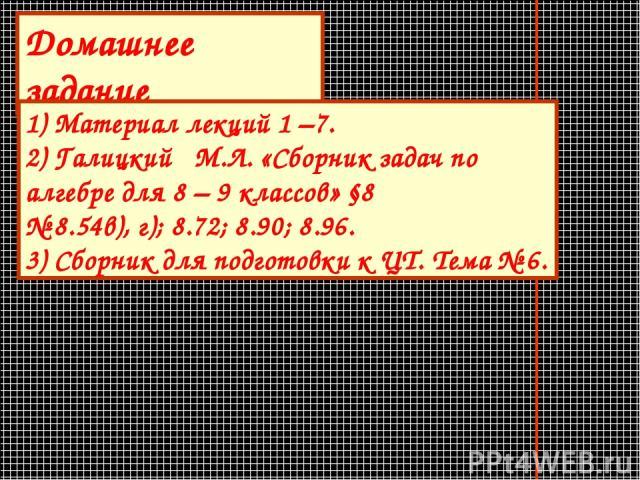 Домашнее задание 1) Материал лекций 1 –7. 2) Галицкий М.Л. «Сборник задач по алгебре для 8 – 9 классов» §8 № 8.54в), г); 8.72; 8.90; 8.96. 3) Сборник для подготовки к ЦТ. Тема № 6.