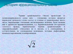 История иррационального числа Термин «рациональное» (число) происходит от латино