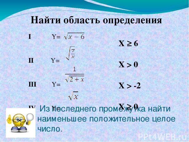 Из последнего промежутка найти наименьшее положительное целое число. I Y= II Y= III Y= IV Y= X ≥ 6 X > 0 X > -2 X ≥ 0 Найти область определения