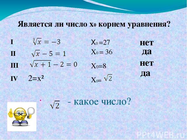 - какое число? I II III IV 2=x² X0 =27 X0 = 36 X0=8 X0= нет нет да да Является ли число x0 корнем уравнения?