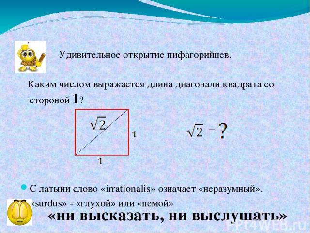 Удивительное открытие пифагорийцев. Каким числом выражается длина диагонали квадрата со стороной 1? С латыни слово «irrationalis» означает «неразумный». «surdus» - «глухой» или «немой» «ни высказать, ни выслушать»