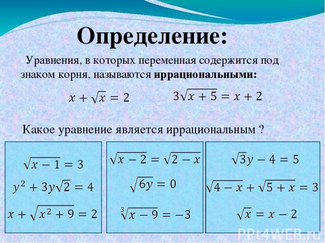 Уравнения, в которых переменная содержится под знаком корня, называются иррациональными: Определение: Какое уравнение является иррациональным ?