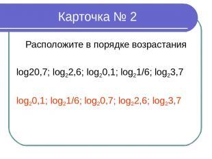 Карточка № 2 Расположите в порядке возрастания log20,7; log22,6; log20,1; log21/