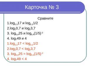 Карточка № 3 Сравните 1.log0.317 и log0.31/2 2.log20,7 и log23,7 3. log0,425 и l