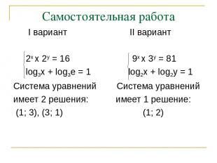 Самостоятельная работа I вариант II вариант 2х х 2у = 16 9х х 3у = 81 log3x + lo