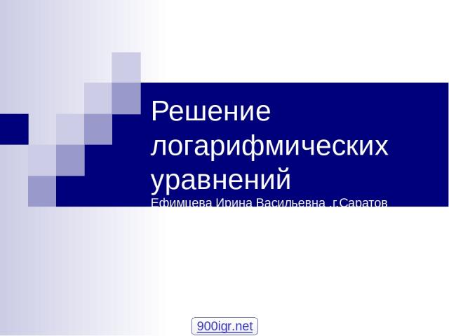 Решение логарифмических уравнений Ефимцева Ирина Васильевна ,г.Саратов 900igr.net