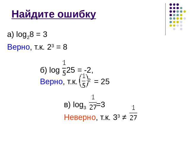 Найдите ошибку а) log28 = 3 Верно, т.к. 23 = 8 б) log 25 = -2, Верно, т.к. -2 = 25 в) log3 =3 Неверно, т.к. 33 ≠