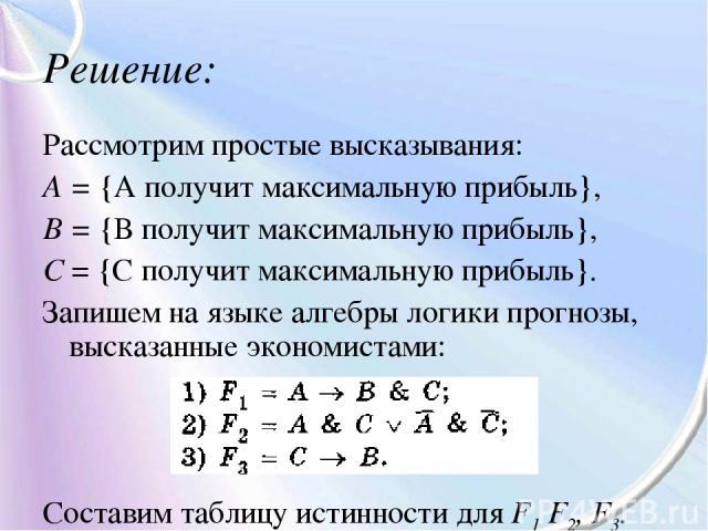 Решение: Рассмотрим простые высказывания: А = {А получит максимальную прибыль}, В = {В получит максимальную прибыль}, С = {С получит максимальную прибыль}. Запишем на языке алгебры логики прогнозы, высказанные экономистами: Составим таблицу истиннос…