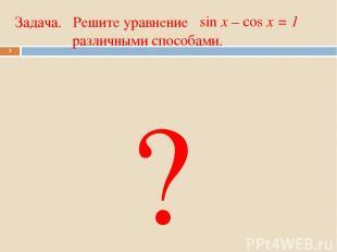 Задача. Решите уравнение различными способами. * sin x – cos x = 1 ?