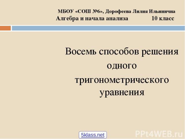 МБОУ «СОШ №6», Дорофеева Лилия Ильинична Алгебра и начала анализа 10 класс Восемь способов решения одного тригонометрического уравнения 5klass.net