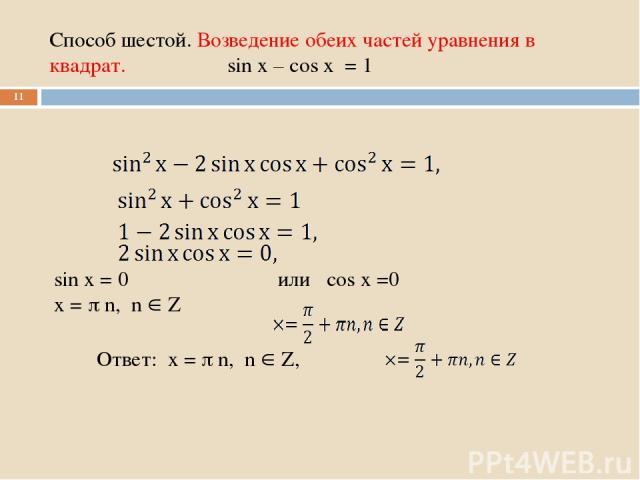 Способ шестой. Возведение обеих частей уравнения в квадрат. sin x – cos x = 1 * Ответ: x = n, n Z, или cos x =0 sin x = 0 x = n, n Z
