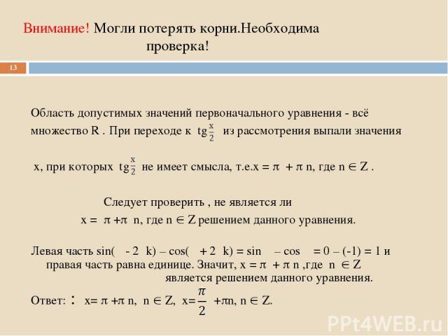 Внимание! Могли потерять корни.Необходима проверка! Область допустимых значений первоначального уравнения - всё множество R . При переходе к tg из рассмотрения выпали значения x, при которых tg не имеет смысла, т.е.x = + n, где n Z . Следует провери…