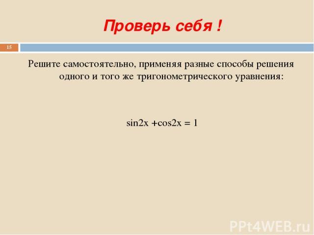 Проверь себя ! Решите самостоятельно, применяя разные способы решения одного и того же тригонометрического уравнения: sin2x +cos2x = 1 *
