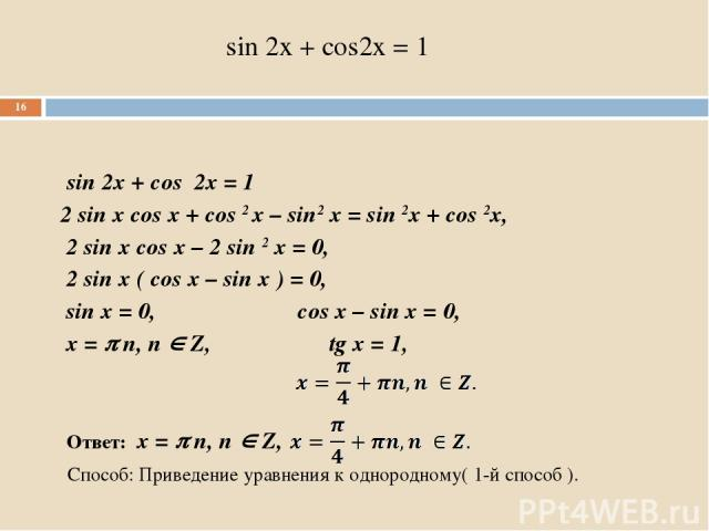 sin 2x + cos2x = 1 sin 2x + cos 2x = 1 2 sin x cos x + cos 2 x – sin2 x = sin 2x + cos 2x, 2 sin x cos x – 2 sin 2 x = 0, 2 sin x ( cos x – sin x ) = 0, sin x = 0, cos x – sin x = 0, x = n, n Z, tg x = 1, Ответ: x = n, n Z, Способ: Приведение уравне…