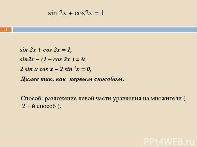 sin 2x + cos2x = 1 sin 2x + cos 2x = 1, sin2x – (1 – cos 2x ) = 0, 2 sin x cos x – 2 sin 2x = 0, Далее так, как первым способом. Способ: разложение левой части уравнения на множители ( 2 – й способ ). *