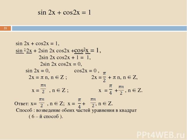 sin 2x + cos2x = 1 sin 2x + cos2x = 1, sin 2 2x + 2sin 2x cos2x +cos2x = 1, 2sin 2x cos2x + 1 = 1, 2sin 2x cos2x = 0, sin 2x = 0, cos2x = 0 , 2x = n, n Z ; 2x = + n, n Z, x = , n Z ; x = + , n Z. Ответ: x= , n Z; x = + , n Z. Способ : возведение обе…