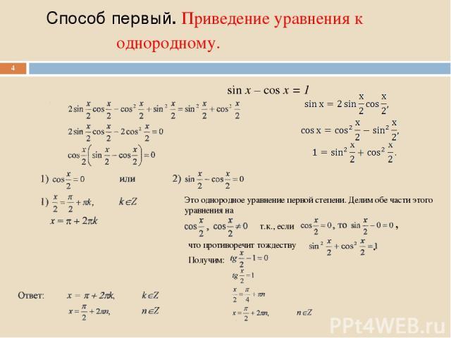 Способ первый. Приведение уравнения к однородному. * Это однородное уравнение первой степени. Делим обе части этого уравнения на т.к., если что противоречит тождеству Получим: , . sin x – cos x = 1