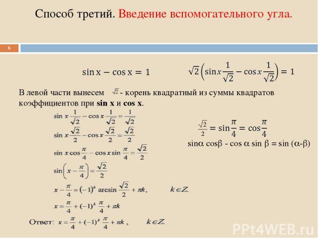 Способ третий. Введение вспомогательного угла. * В левой части вынесем - корень квадратный из суммы квадратов коэффициентов при sin х и cos х. sin cos - cos sin = sin ( - )