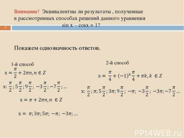 Внимание! Эквивалентны ли результаты , полученные в рассмотренных способах решений данного уравнения sin x – cosx = 1? Покажем однозначность ответов. * 1-й способ 2-й способ