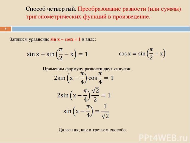 Способ четвертый. Преобразование разности (или суммы) тригонометрических функций в произведение. * Запишем уравнение sin x – cosx = 1 в виде: Применим формулу разности двух синусов. Далее так, как в третьем способе.