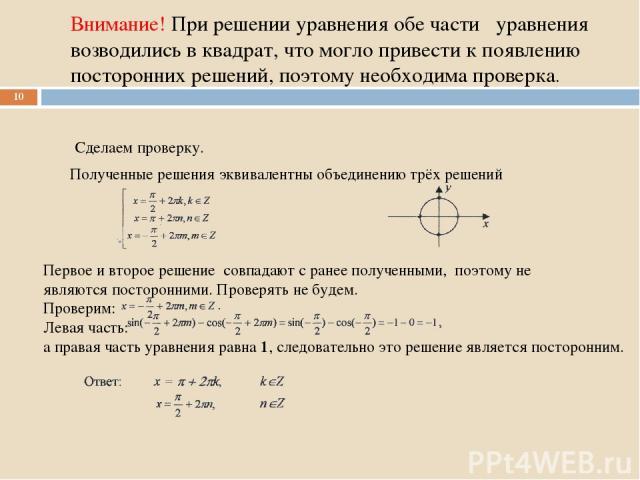 Внимание! При решении уравнения обе части уравнения возводились в квадрат, что могло привести к появлению посторонних решений, поэтому необходима проверка. Сделаем проверку. * Полученные решения эквивалентны объединению трёх решений Первое и второе …
