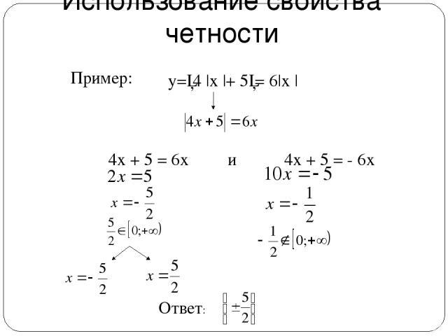 Использование свойства четности у=│4  x  + 5│= 6 x   . 4х + 5 = 6х и 4х + 5 = - 6х Пример: Ответ: