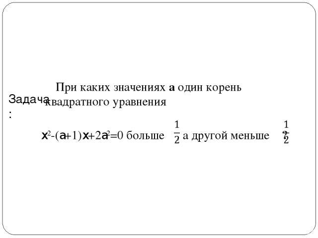 Задача: При каких значениях a один корень квадратного уравнения x2-(a+1)x+2a2=0 больше , а другой меньше ?