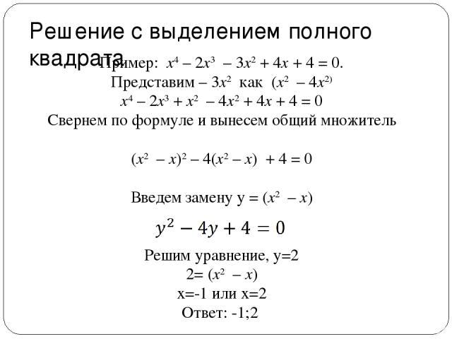 Решение с выделением полного квадрата Пример: x4 – 2x3 – 3x2 + 4x + 4 = 0. Представим – 3x2 как (x2 – 4x2) x4 – 2x3 + x2 – 4x2 + 4x + 4 = 0 Свернем по формуле и вынесем общий множитель (x2 – x)2 – 4(x2 – x) + 4 = 0 Введем замену y = (x2 – x) Р…