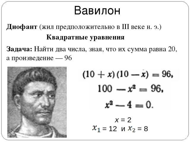 Вавилон Диофант (жил предположительно в III веке н. э.) Квадратные уравнения Задача: Найти два числа, зная, что их сумма равна 20, а произведение — 96 x = 2 = 12 и = 8