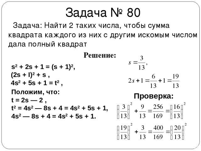 Задача № 80 Задача: Найти 2 таких числа, чтобы сумма квадрата каждого из них с другим искомым числом дала полный квадрат Решение: s2 + 2s + 1 = (s + 1)2, (2s + I)2 + s , 4s2 + 5s + 1 = t2 , Положим, что: t = 2s — 2 , t2 = 4s2 — 8s + 4 = 4s2 + 5s + 1…