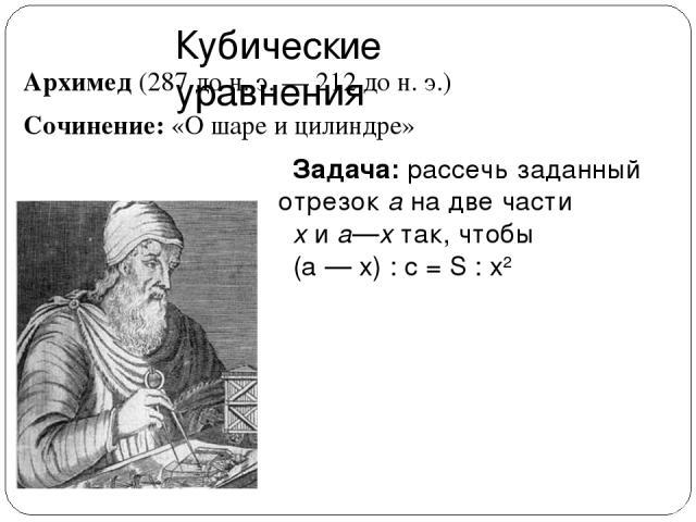 Кубические уравнения Архимед (287 до н. э. — 212 до н. э.) Сочинение: «О шаре и цилиндре» Задача: рассечь заданный отрезок а на две части х и а—х так, чтобы (а — х) : с = S : х2