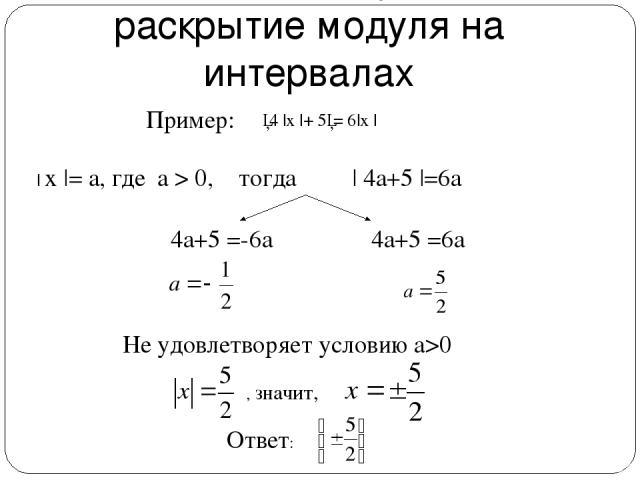 Введение новой переменной + раскрытие модуля на интервалах │4  x  + 5│= 6 x     x  = a, где a > 0, тогда   4а+5  =6а 4а+5 =-6а 4а+5 =6а Не удовлетворяет условию а>0 , значит, Ответ: Пример: