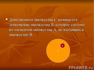 Дополнением множества С называется дополнение множества В, которое состоит из эл