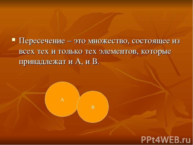 Пересечение – это множество, состоящее из всех тех и только тех элементов, которые принадлежат и А, и В. А В