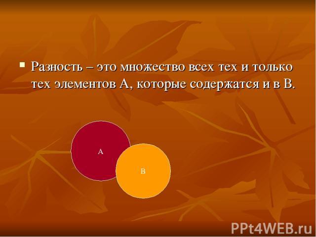Разность – это множество всех тех и только тех элементов А, которые содержатся и в В. А В