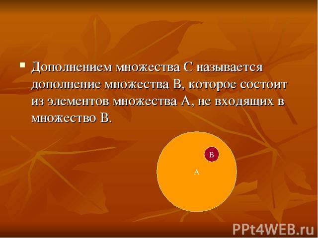 Дополнением множества С называется дополнение множества В, которое состоит из элементов множества А, не входящих в множество В. А В