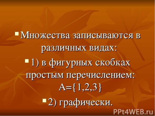 Множества записываются в различных видах: 1) в фигурных скобках простым перечислением: А={1,2,3} 2) графически.