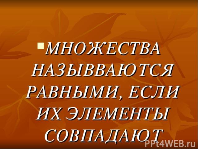 МНОЖЕСТВА НАЗЫВВАЮТСЯ РАВНЫМИ, ЕСЛИ ИХ ЭЛЕМЕНТЫ СОВПАДАЮТ