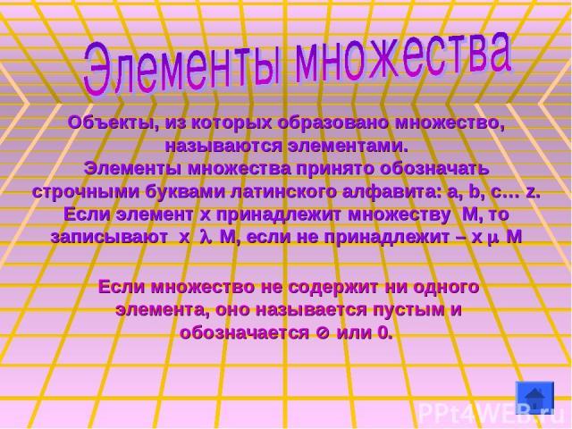 Объекты, из которых образовано множество, называются элементами. Элементы множества принято обозначать строчными буквами латинского алфавита: a, b, c… z. Если элемент х принадлежит множеству М, то записывают х О М, если не принадлежит – x П M Если м…