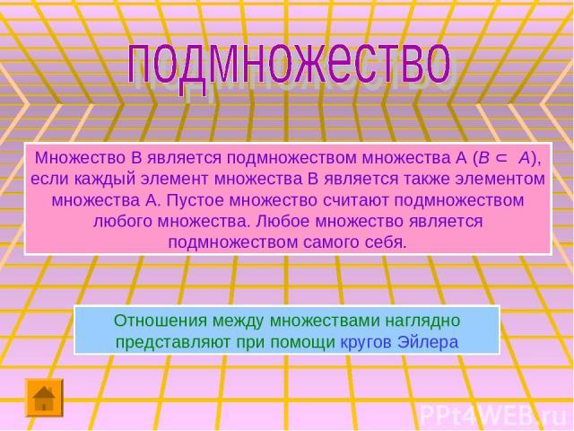 Множество В является подмножеством множества А (В Ì А), если каждый элемент множества В является также элементом множества А. Пустое множество считают подмножеством любого множества. Любое множество является подмножеством самого себя. Отношения межд…