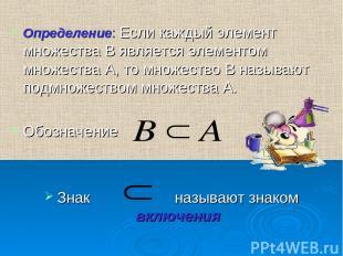 Определение: Если каждый элемент множества В является элементом множества А, то