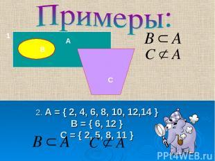 2. А = { 2, 4, 6, 8, 10, 12,14 } В = { 6, 12 } С = { 2, 5, 8, 11 } А В С 1.