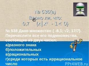 № 536(а) Верно ли, что: 0,7 {х│х2 - 1< 0} № 538 Дано множество { -8,1; √2; 17/7}