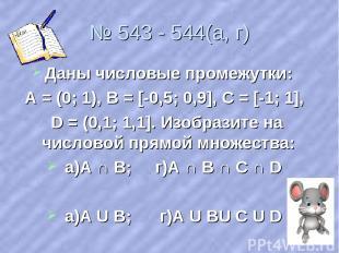 № 543 - 544(а, г) Даны числовые промежутки: А = (0; 1), В = [-0,5; 0,9], С = [-1
