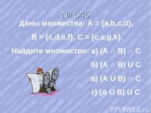 № 545 Даны множества: А = {a,b,c,d}, В = {c,d,e,f}, С = {с,e,g,k}. Найдите множе