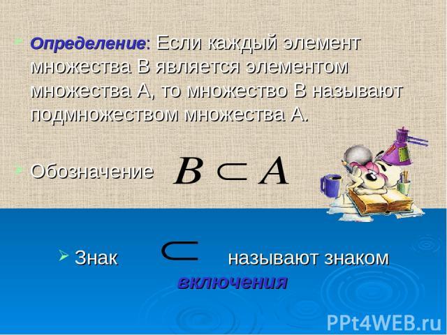 Определение: Если каждый элемент множества В является элементом множества А, то множество В называют подмножеством множества А. Обозначение Знак называют знаком включения