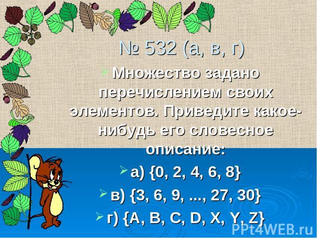 № 532 (а, в, г) Множество задано перечислением своих элементов. Приведите какое-нибудь его словесное описание: а) {0, 2, 4, 6, 8} в) {3, 6, 9, ..., 27, 30} г) {A, B, C, D, X, Y, Z}