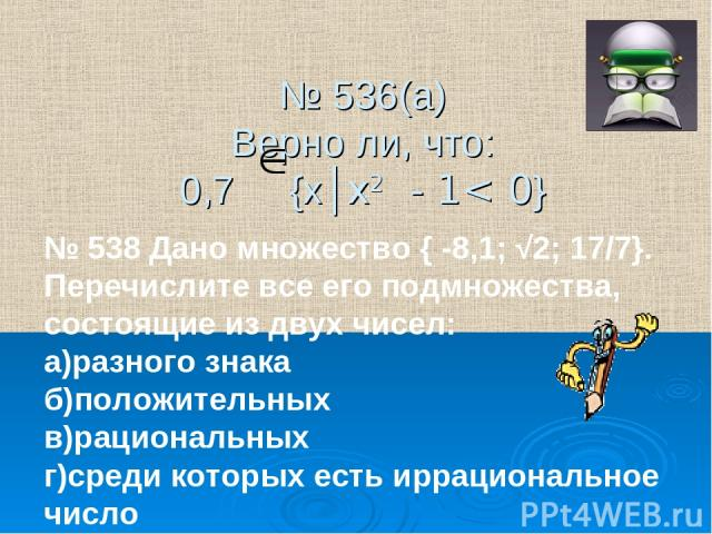 № 536(а) Верно ли, что: 0,7 {х│х2 - 1< 0} № 538 Дано множество { -8,1; √2; 17/7}. Перечислите все его подмножества, состоящие из двух чисел: а)разного знака б)положительных в)рациональных г)среди которых есть иррациональное число