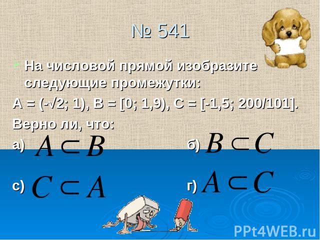 № 541 На числовой прямой изобразите следующие промежутки: А = (-√2; 1), В = [0; 1,9), С = [-1,5; 200/101]. Верно ли, что: а) б) с) г)